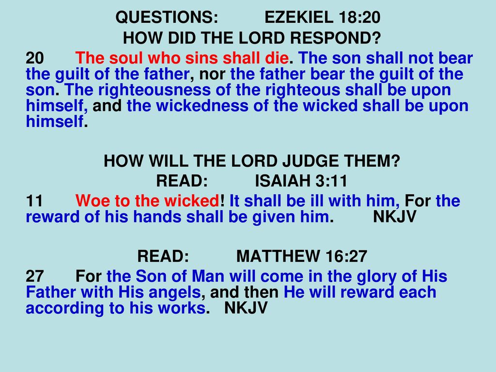 The son will not bear the guilt of the father, and the father will not bear the guilt of the son, the truth of the righteous with him and remains, and the lawlessness of the lawless with him and remains (Ezek. 18:20) 13