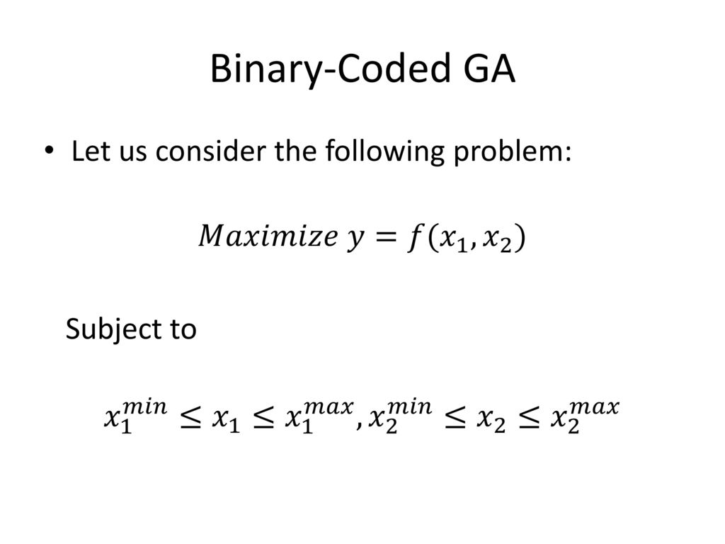 Binary-Coded GA Let us consider the following problem: