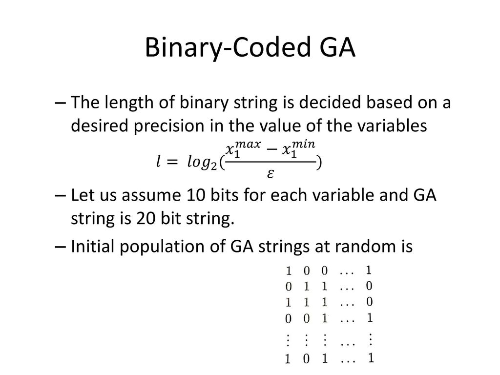 Binary-Coded GA The length of binary string is decided based on a desired precision in the value of the variables.