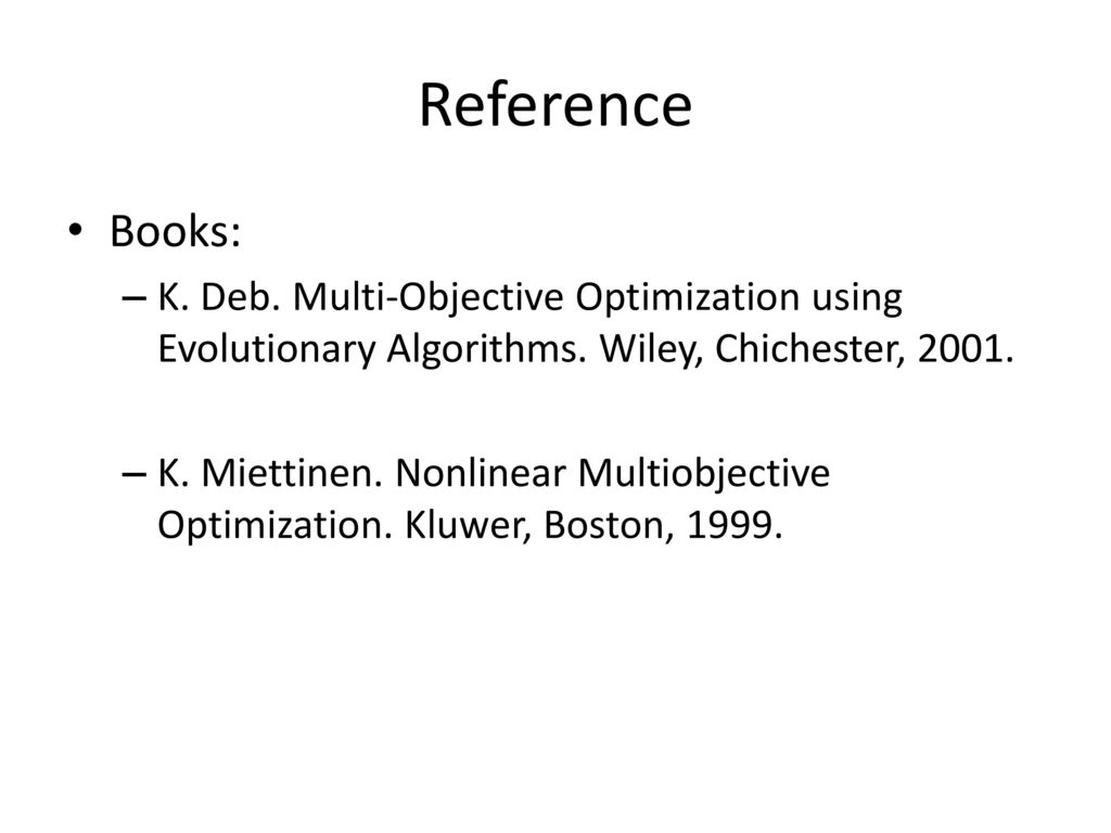 Reference Books: K. Deb. Multi-Objective Optimization using Evolutionary Algorithms. Wiley, Chichester,