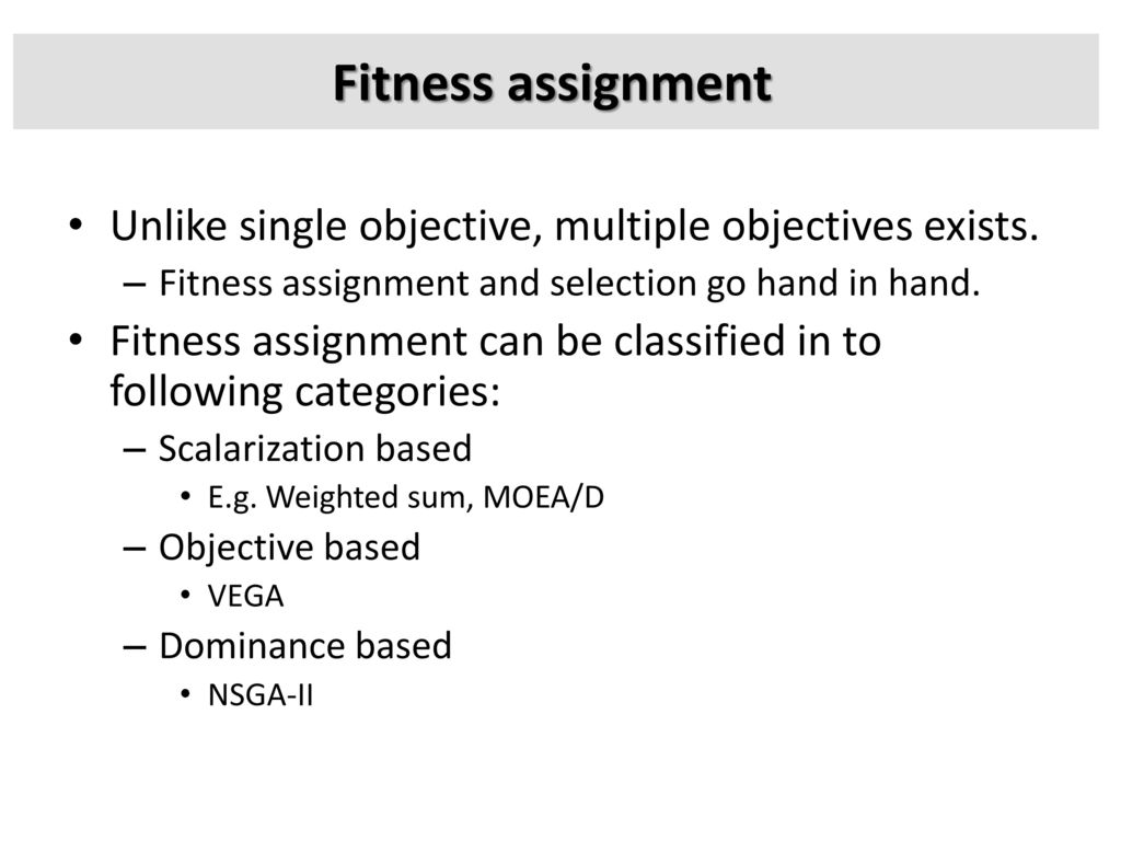 Fitness assignment Unlike single objective, multiple objectives exists. Fitness assignment and selection go hand in hand.