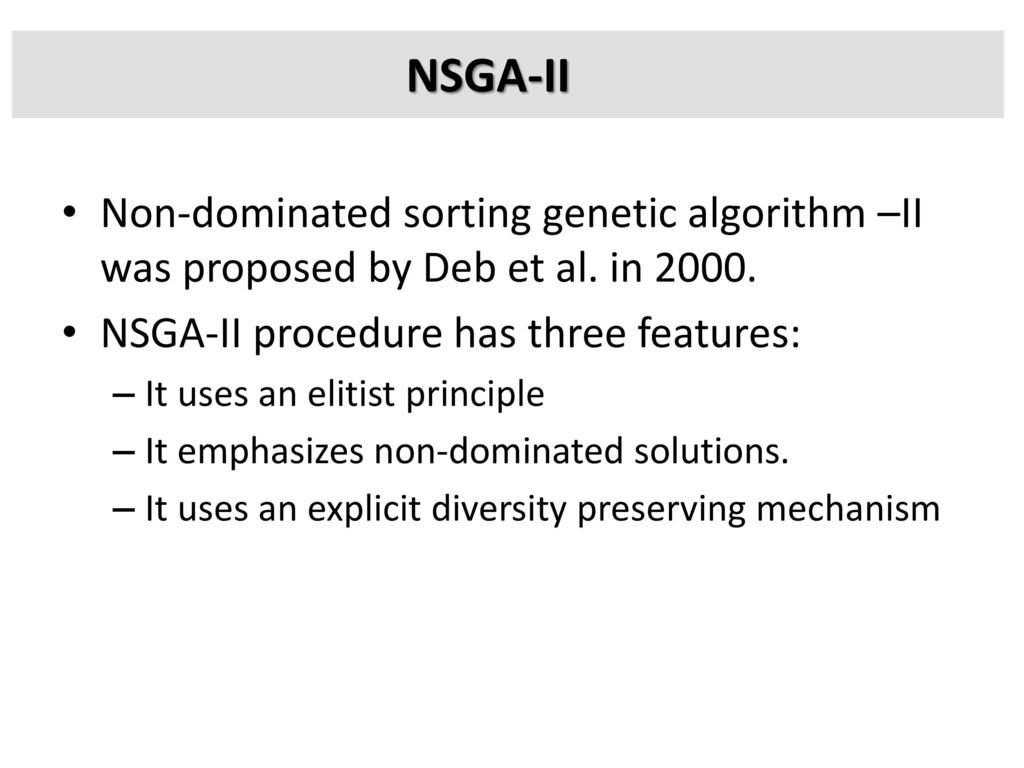 NSGA-II Non-dominated sorting genetic algorithm –II was proposed by Deb et al. in NSGA-II procedure has three features: