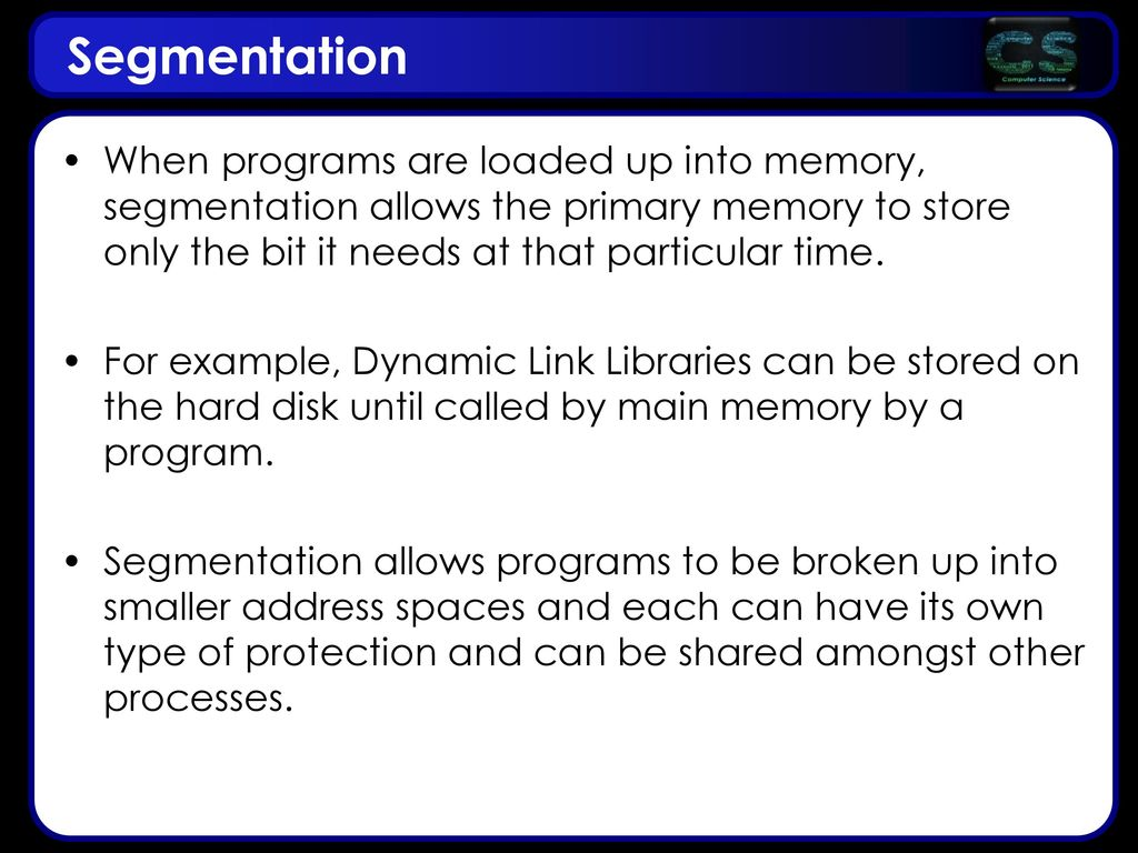 Segmentation When programs are loaded up into memory, segmentation allows the primary memory to store only the bit it needs at that particular time.
