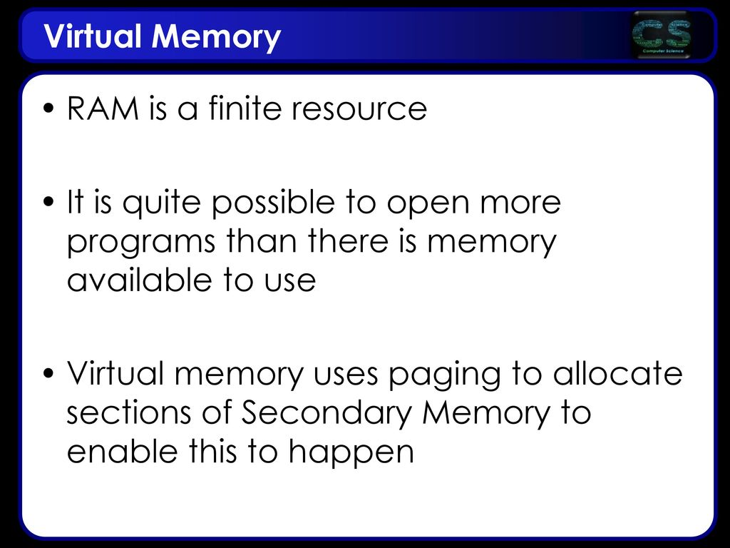 Virtual Memory RAM is a finite resource. It is quite possible to open more programs than there is memory available to use.