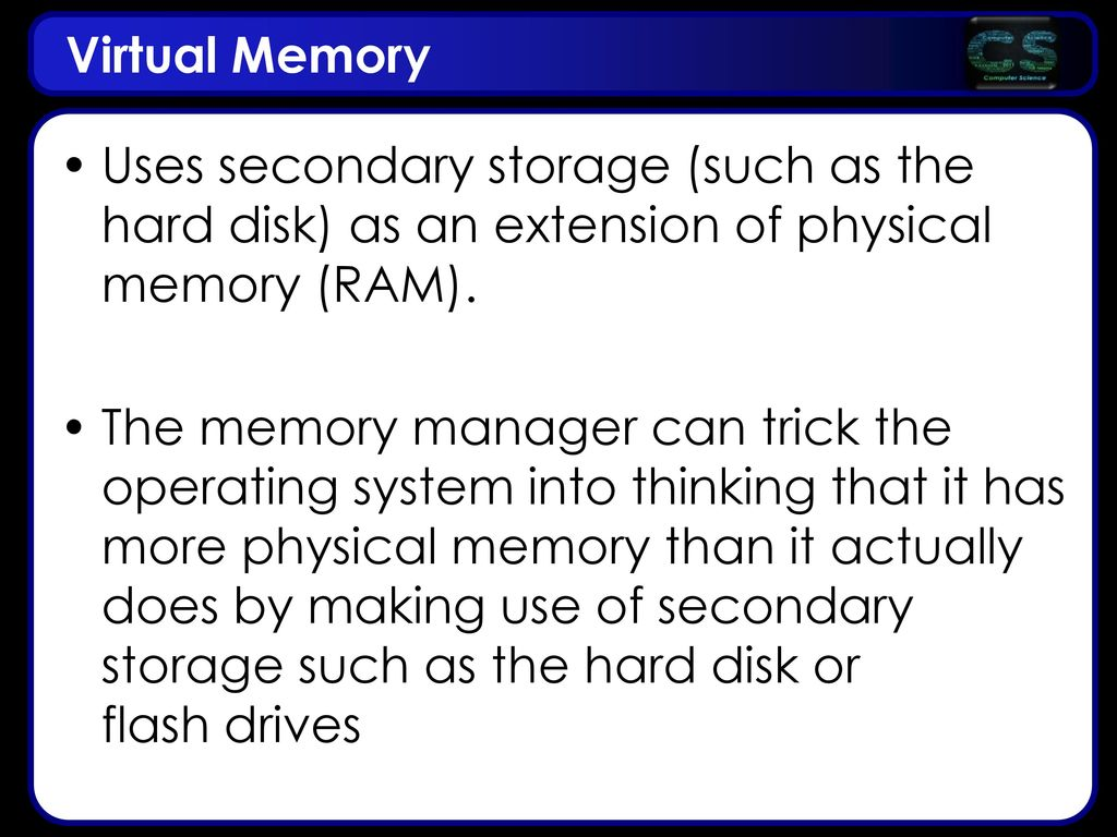 Virtual Memory Uses secondary storage (such as the hard disk) as an extension of physical memory (RAM).