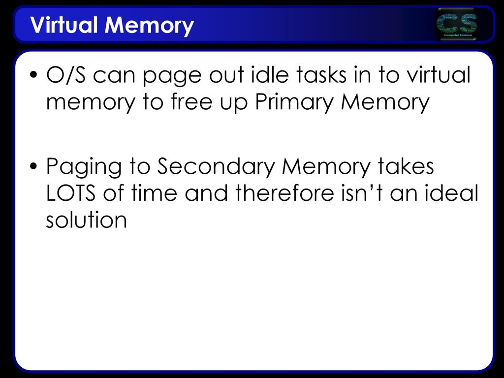 Virtual Memory O/S can page out idle tasks in to virtual memory to free up Primary Memory.