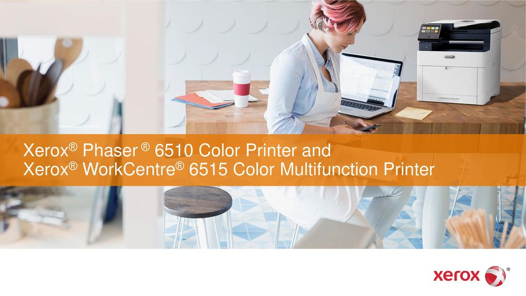 Xerox® Phaser ® 6510 Color Printer and Xerox® WorkCentre