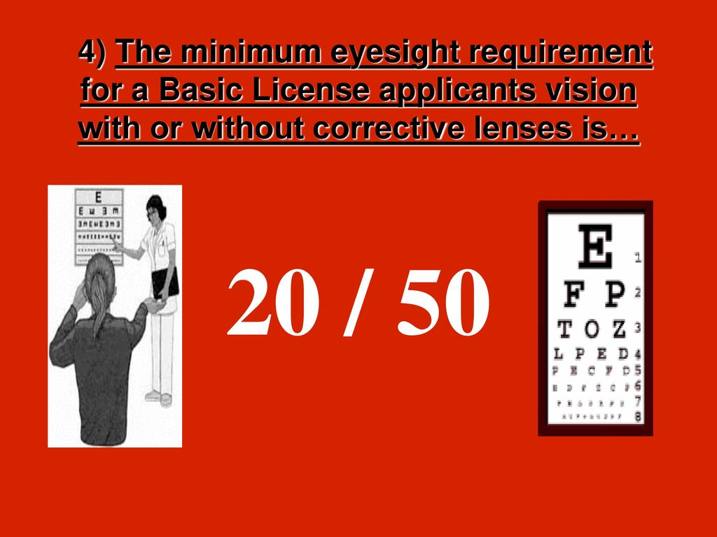 20 / 50. 4) The minimum eyesight requirement for a Basic License applicants  vision with or without corrective