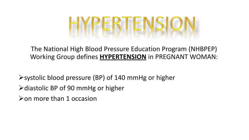HYPERTENSION The National High Blood Pressure Education Program (NHBPEP) Working Group defines HYPERTENSION in PREGNANT WOMAN: