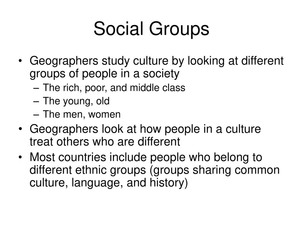 Social Groups Geographers Study Culture By Lo Ng At Different Groups Of People In A Society