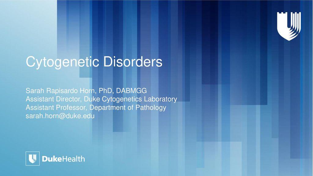 Cytogenetic Disorders Sarah Rapisardo Horn, PhD, DABMGG