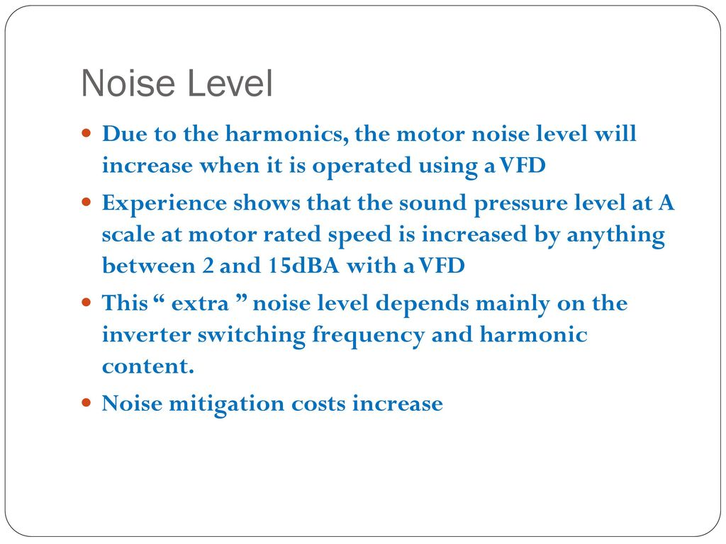 Noise Level Due to the harmonics, the motor noise level will increase when it is