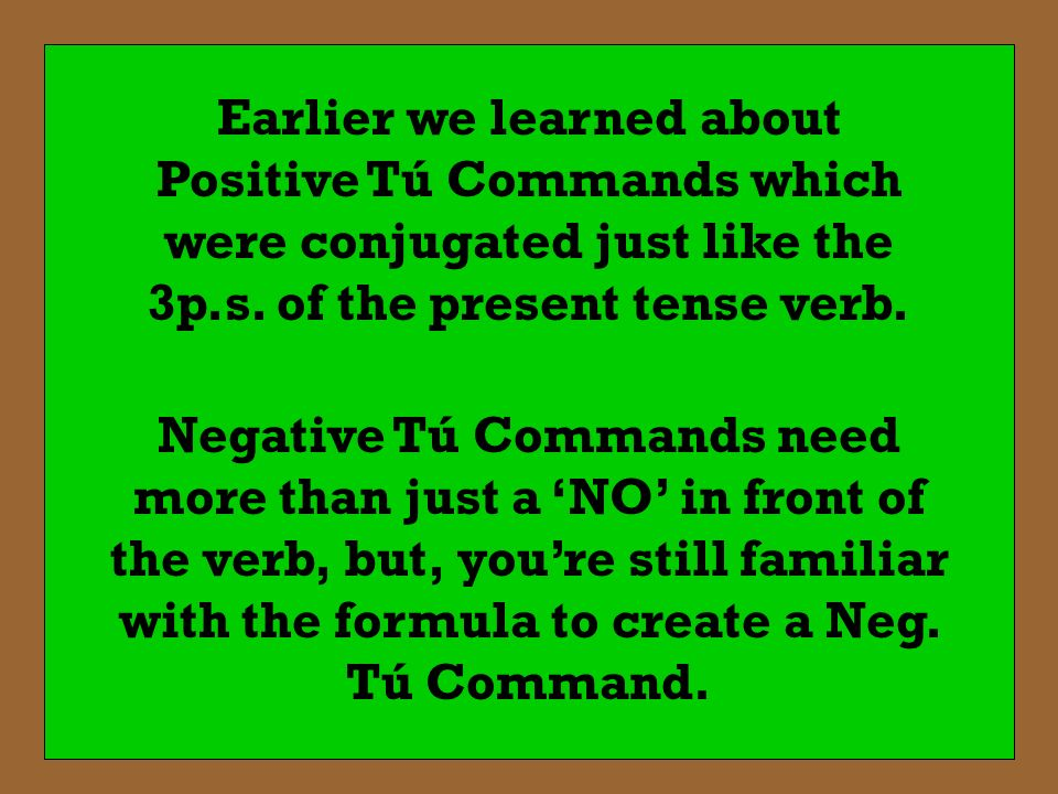 Earlier we learned about Positive Tú Commands which were conjugated just like the 3p.s. of the present tense verb.