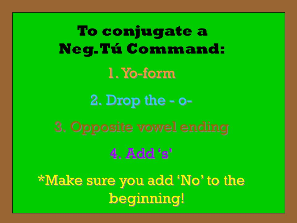 To conjugate a Neg. Tú Command: