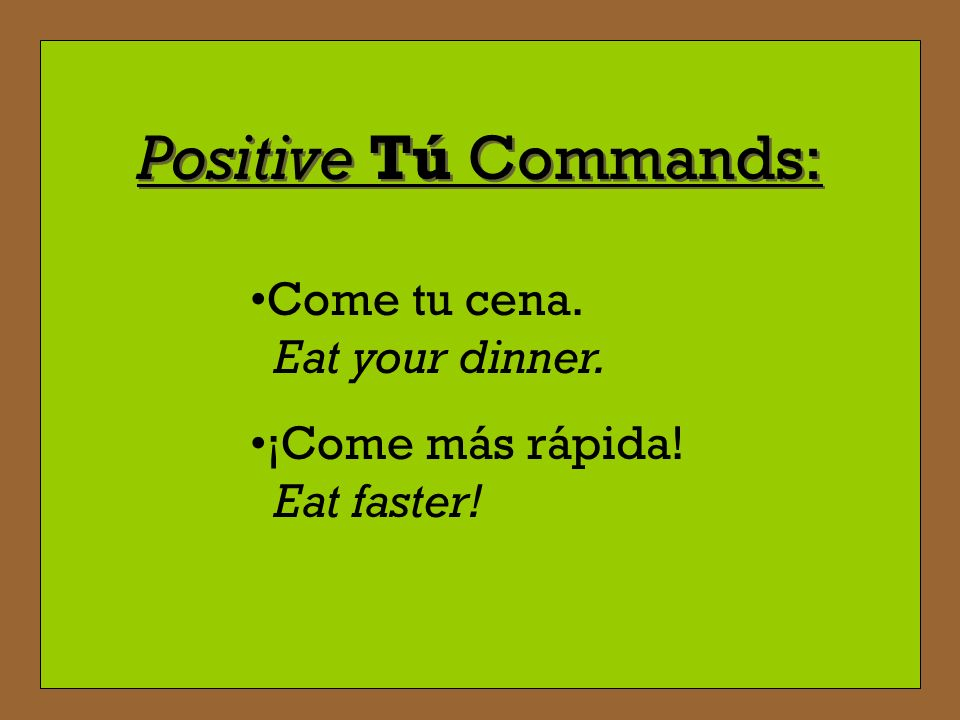 Positive Tú Commands: Come tu cena. Eat your dinner.