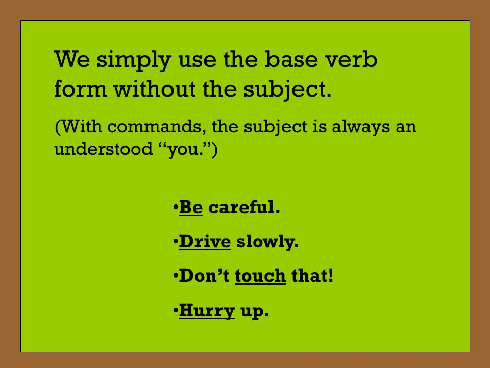 We simply use the base verb form without the subject.