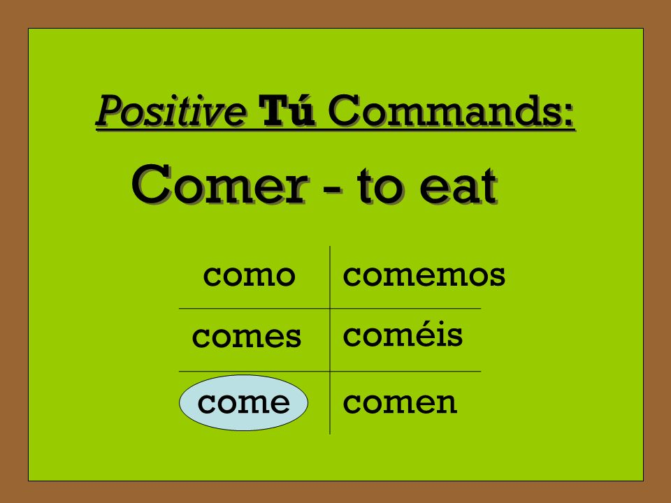 Comer - to eat Positive Tú Commands: como comemos comes coméis come