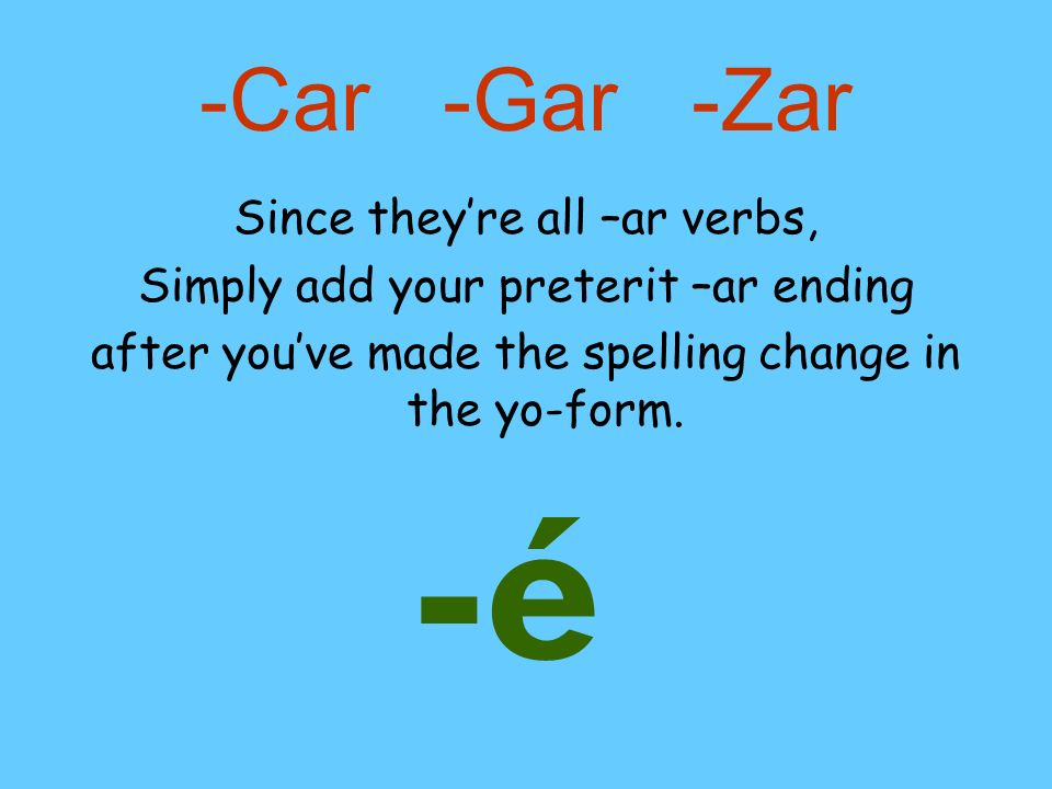 -é -Car -Gar -Zar Since they're all –ar verbs,