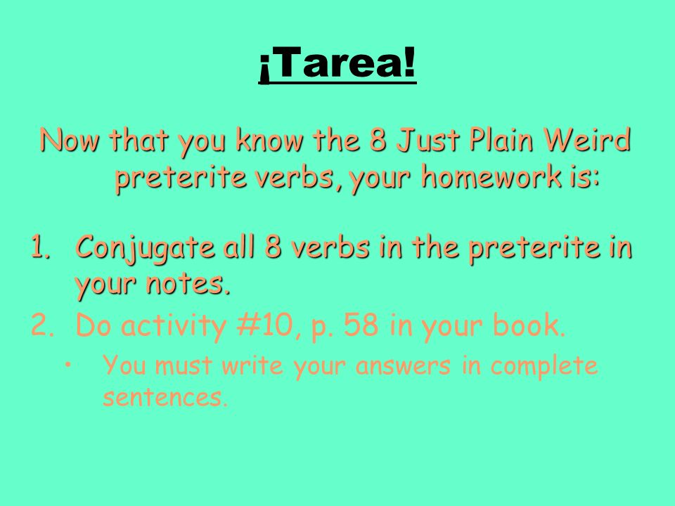 ¡Tarea! Now that you know the 8 Just Plain Weird preterite verbs, your homework is: Conjugate all 8 verbs in the preterite in your notes.