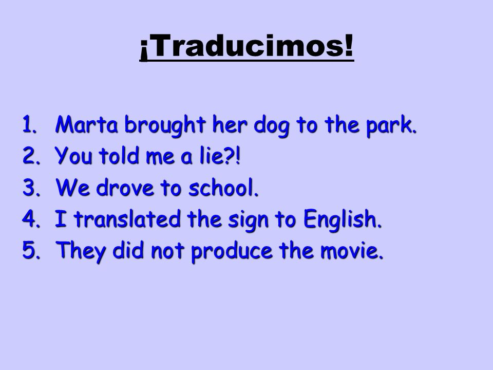 ¡Traducimos! Marta brought her dog to the park. You told me a lie !