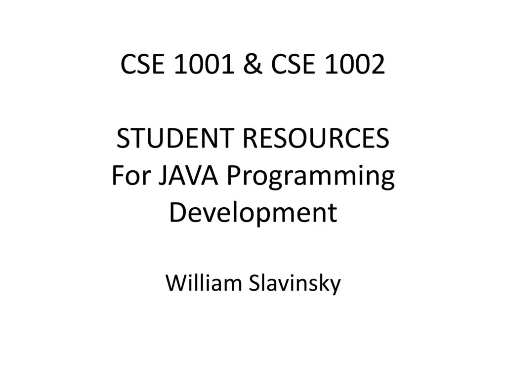 1 CSE 1001 & CSE 1002 STUDENT RESOURCES For JAVA Programming Development  William Slavinsky
