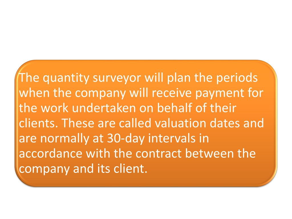 The quantity surveyor will plan the periods when the company will receive payment for the work undertaken on behalf of their clients.