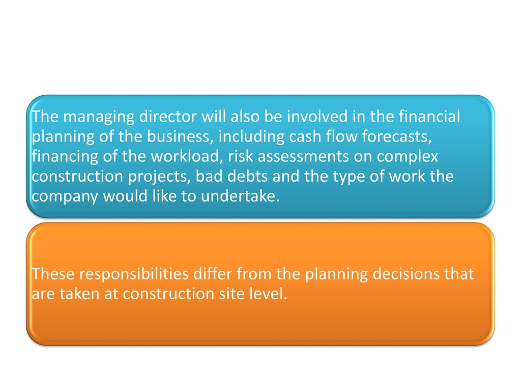 The managing director will also be involved in the financial planning of the business, including cash flow forecasts, financing of the workload, risk assessments on complex construction projects, bad debts and the type of work the company would like to undertake.