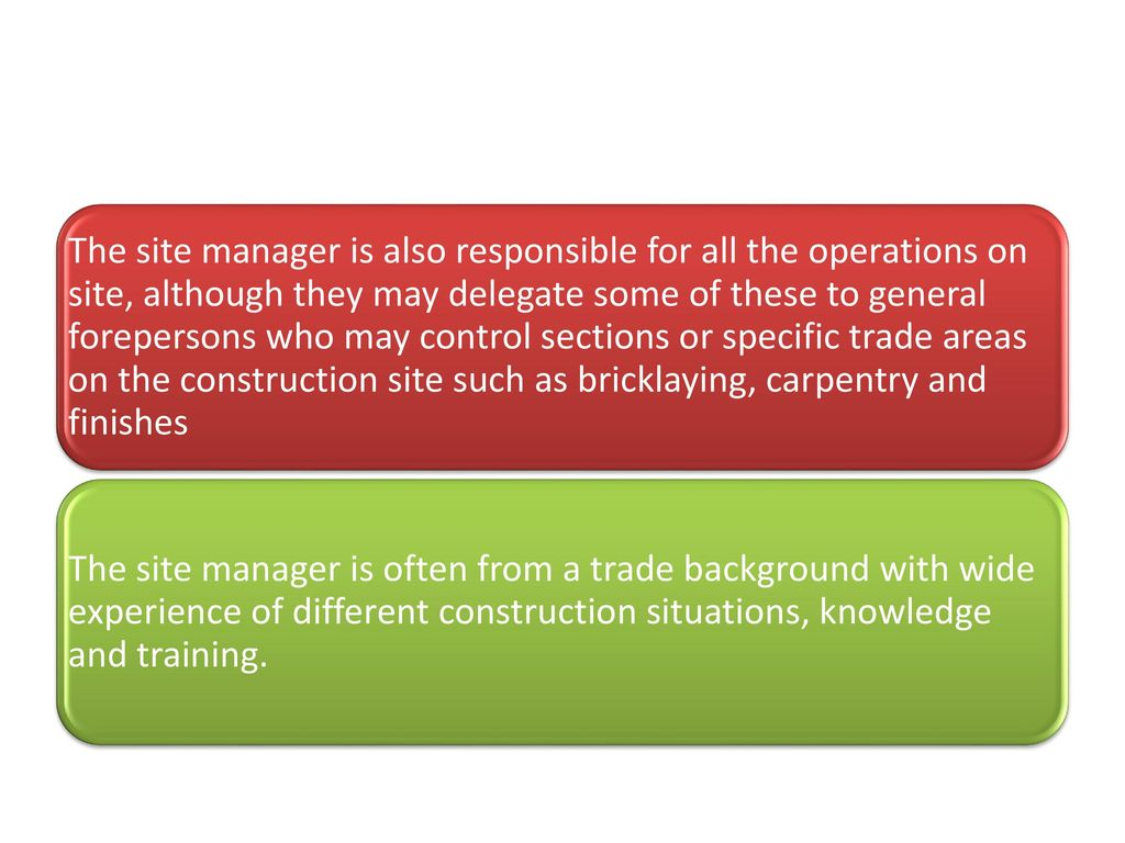 The site manager is also responsible for all the operations on site, although they may delegate some of these to general forepersons who may control sections or specific trade areas on the construction site such as bricklaying, carpentry and finishes