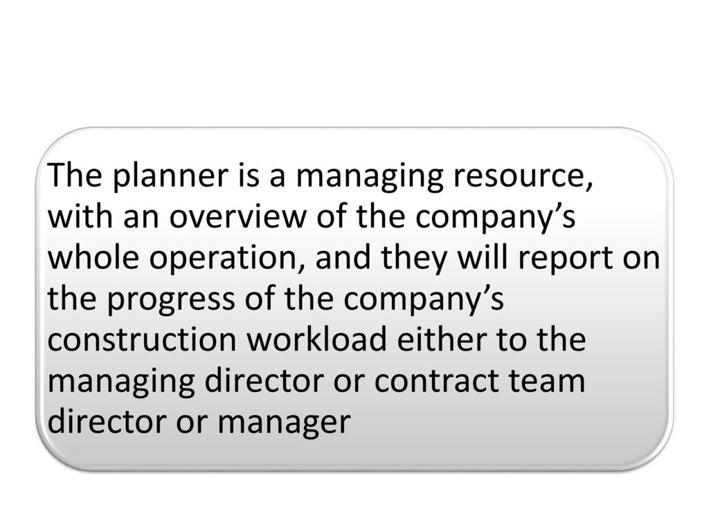 The planner is a managing resource, with an overview of the company's whole operation, and they will report on the progress of the company's construction workload either to the managing director or contract team director or manager