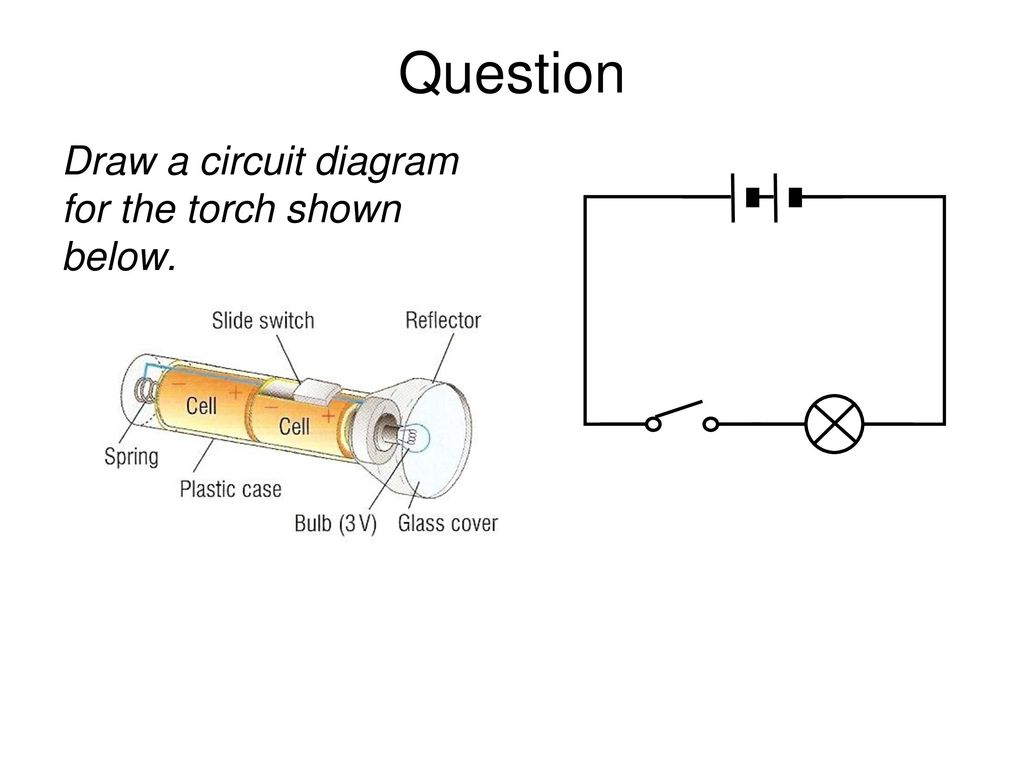 21 Question Draw a circuit diagram for the torch shown below.