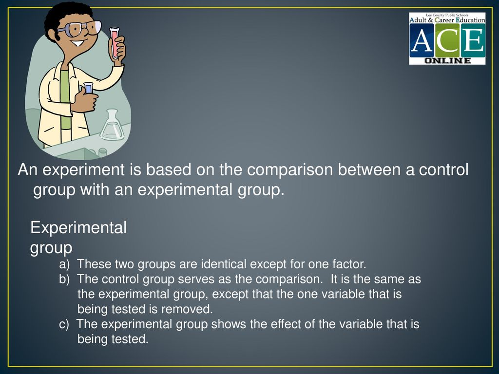 An experiment is based on the comparison between a control group with an experimental group.