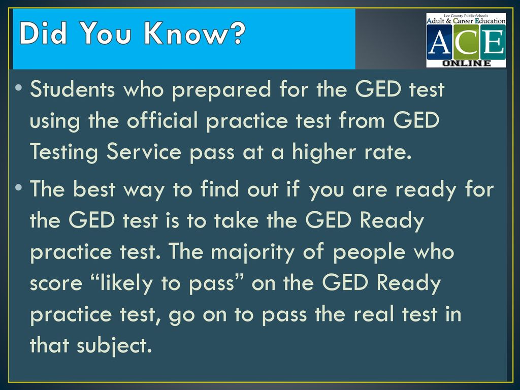 Did You Know Students who prepared for the GED test using the official practice test from GED Testing Service pass at a higher rate.