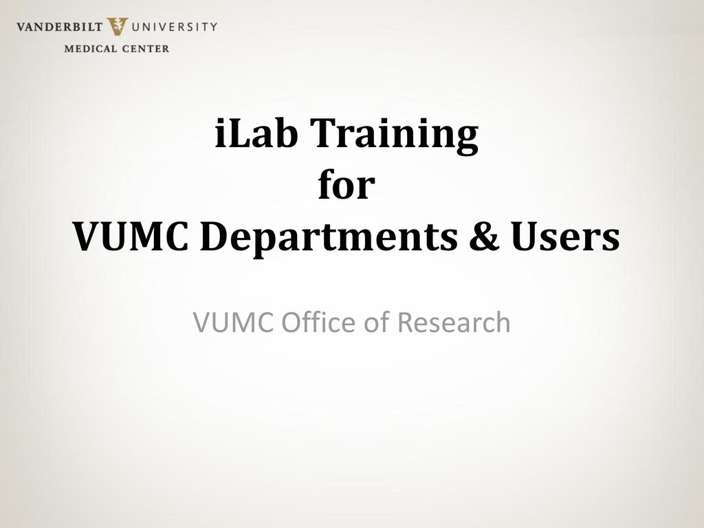 iLab Training for VUMC Departments & Users - ppt download