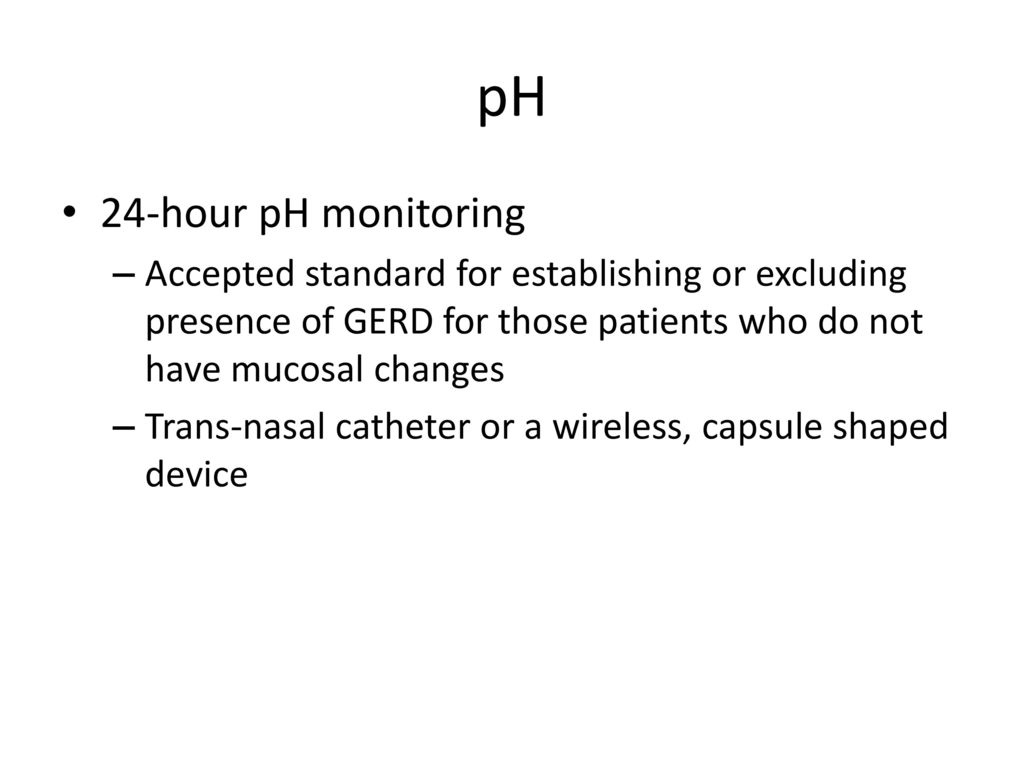 pH 24-hour pH monitoring. Accepted standard for establishing or excluding presence of GERD for those patients who do not have mucosal changes.
