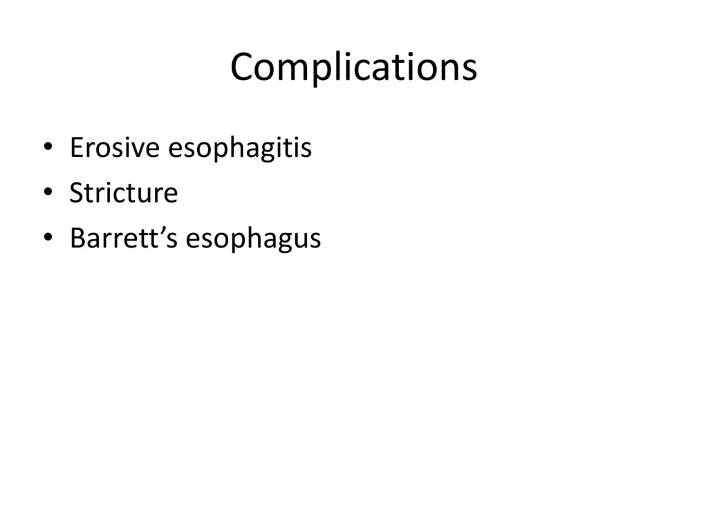 Complications Erosive esophagitis Stricture Barrett's esophagus