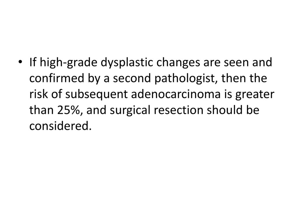 If high-grade dysplastic changes are seen and confirmed by a second pathologist, then the risk of subsequent adenocarcinoma is greater than 25%, and surgical resection should be considered.