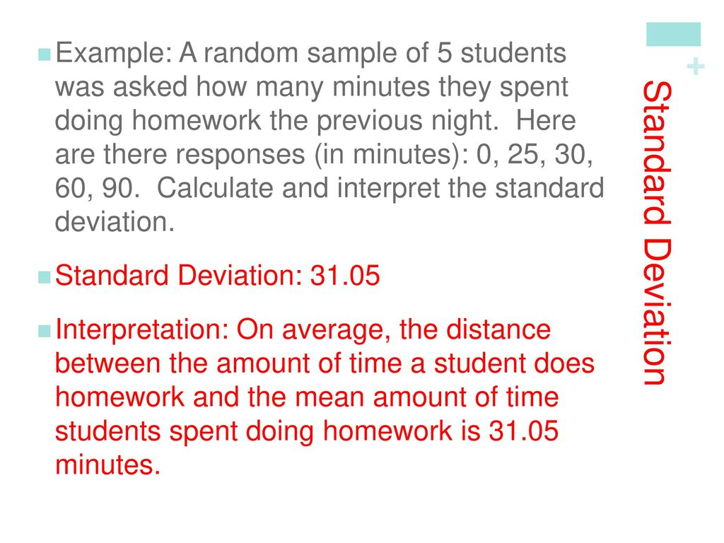 Example: A random sample of 5 students was asked how many minutes they spent doing homework the previous night. Here are there responses (in minutes): 0, 25, 30, 60, 90. Calculate and interpret the standard deviation.