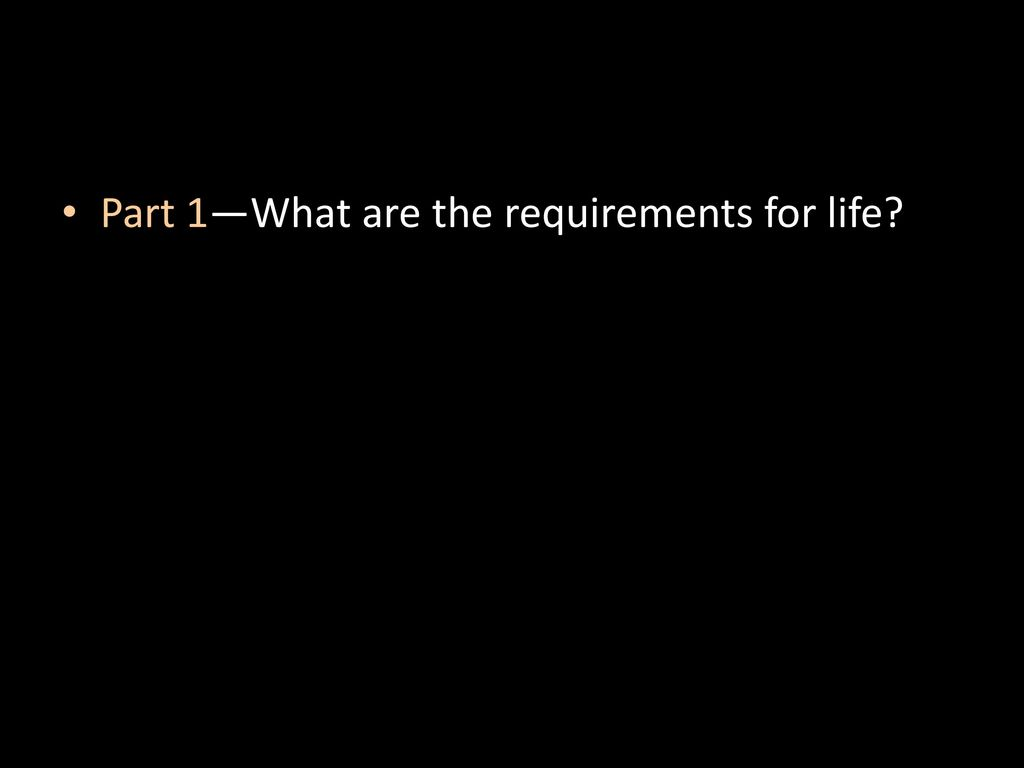 Part 1—What are the requirements for life