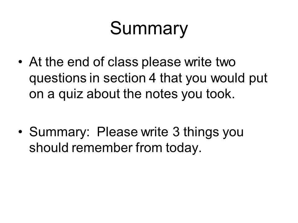 Summary At the end of class please write two questions in section 4 that you would put on a quiz about the notes you took.