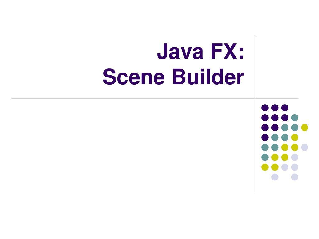 Java FX: Scene Builder  - ppt download