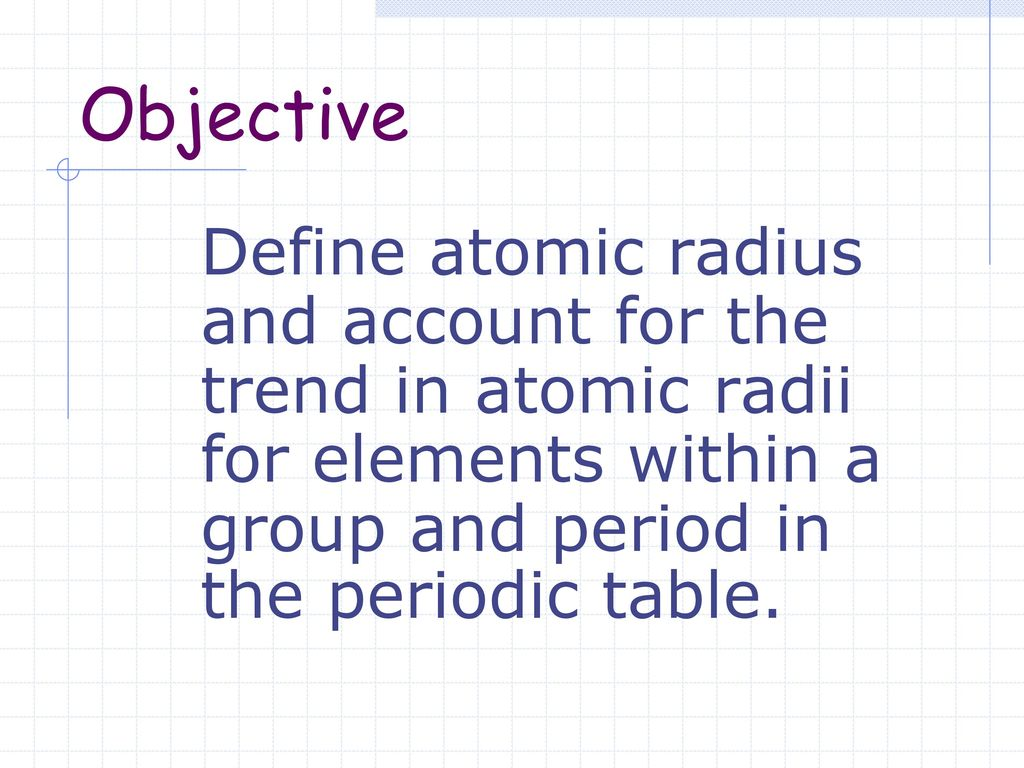 Unit 2 the periodic table ppt download 46 objective define atomic radius and account for the trend in atomic radii for elements within a group and period in the periodic table urtaz Gallery