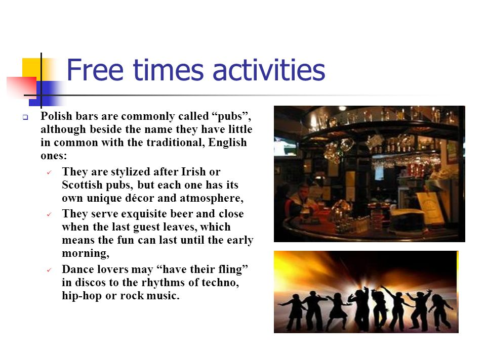 Free times activities Polish bars are commonly called pubs , although beside the name they have little in common with the traditional, English ones: