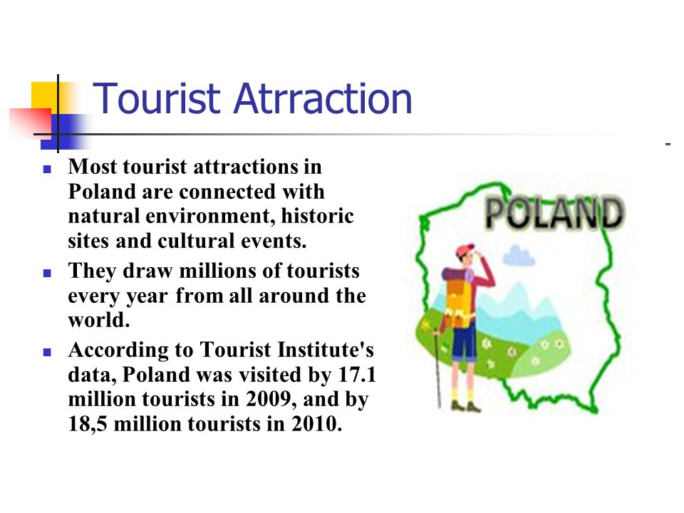Tourist Atrraction Most tourist attractions in Poland are connected with natural environment, historic sites and cultural events.