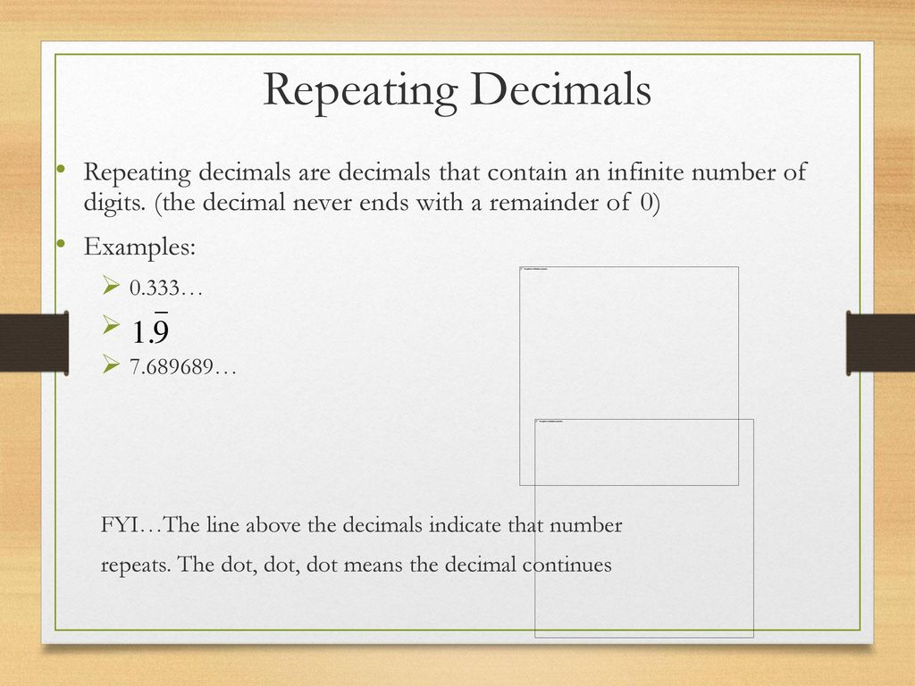 Repeating Decimals Repeating decimals are decimals that contain an infinite number of digits. (the decimal never ends with a remainder of 0)