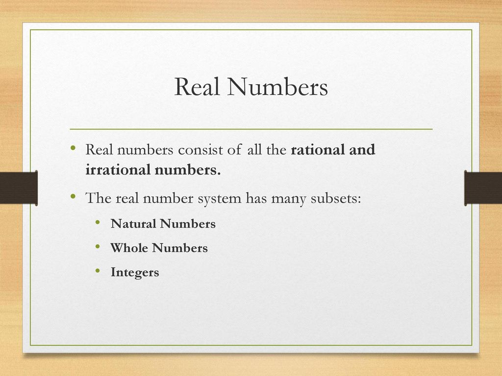 Real Numbers Real numbers consist of all the rational and irrational numbers. The real number system has many subsets: