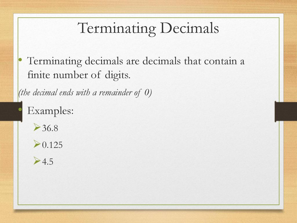Terminating Decimals Terminating decimals are decimals that contain a finite number of digits. (the decimal ends with a remainder of 0)