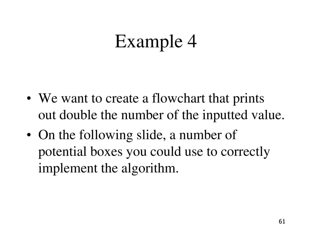 Example 4 We want to create a flowchart that prints out double the number of the inputted value.