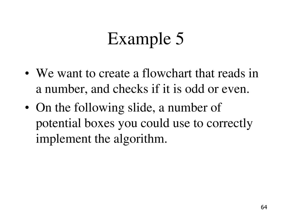 Example 5 We want to create a flowchart that reads in a number, and checks if it is odd or even.