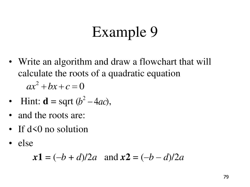 Example 9 Write an algorithm and draw a flowchart that will calculate the roots of a quadratic equation.