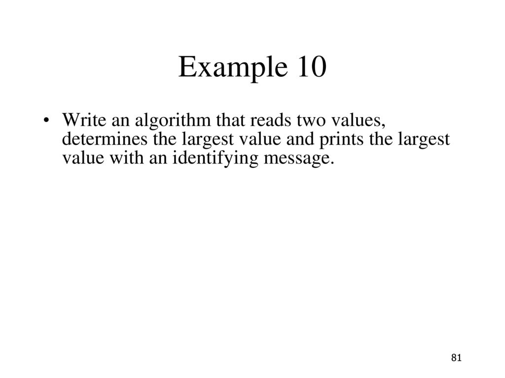 Example 10 Write an algorithm that reads two values, determines the largest value and prints the largest value with an identifying message.